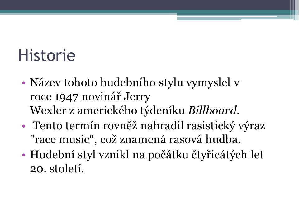 Historie Název tohoto hudebního stylu vymyslel v roce 1947 novinář Jerry Wexler z amerického týdeníku Billboard.