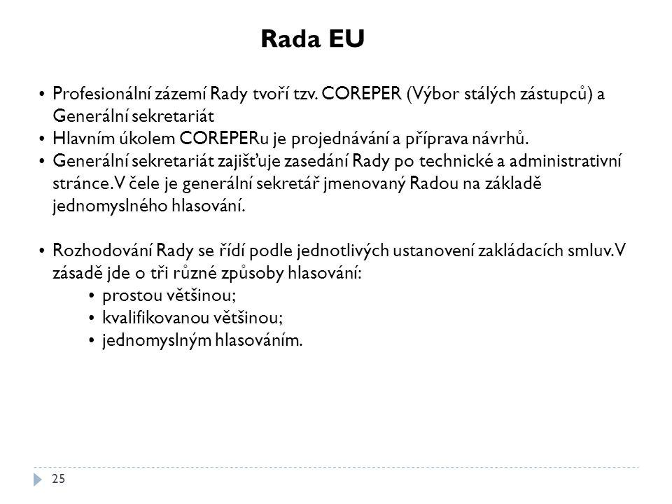 Rada EU Profesionální zázemí Rady tvoří tzv. COREPER (Výbor stálých zástupců) a Generální sekretariát.