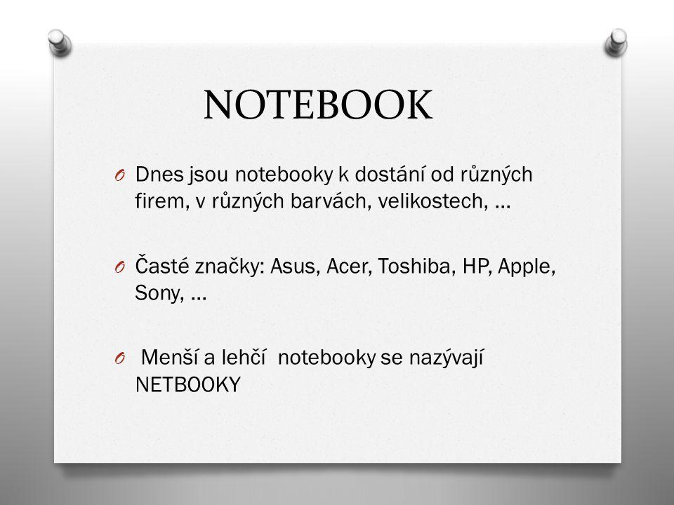 NOTEBOOK Dnes jsou notebooky k dostání od různých firem, v různých barvách, velikostech, … Časté značky: Asus, Acer, Toshiba, HP, Apple, Sony, …