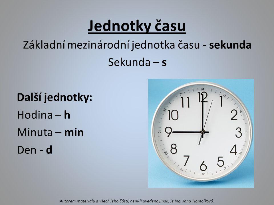 Jednotky času Základní mezinárodní jednotka času - sekunda Sekunda – s Další jednotky: Hodina – h Minuta – min Den - d