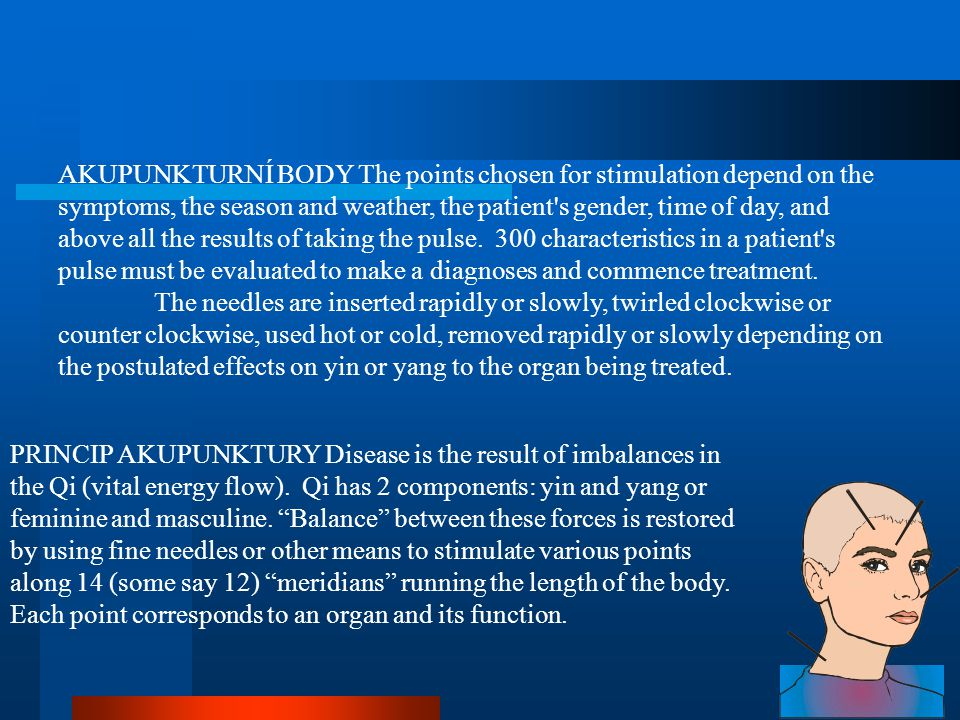 AKUPUNKTURNÍ BODY The points chosen for stimulation depend on the symptoms, the season and weather, the patient s gender, time of day, and above all the results of taking the pulse. 300 characteristics in a patient s pulse must be evaluated to make a diagnoses and commence treatment.