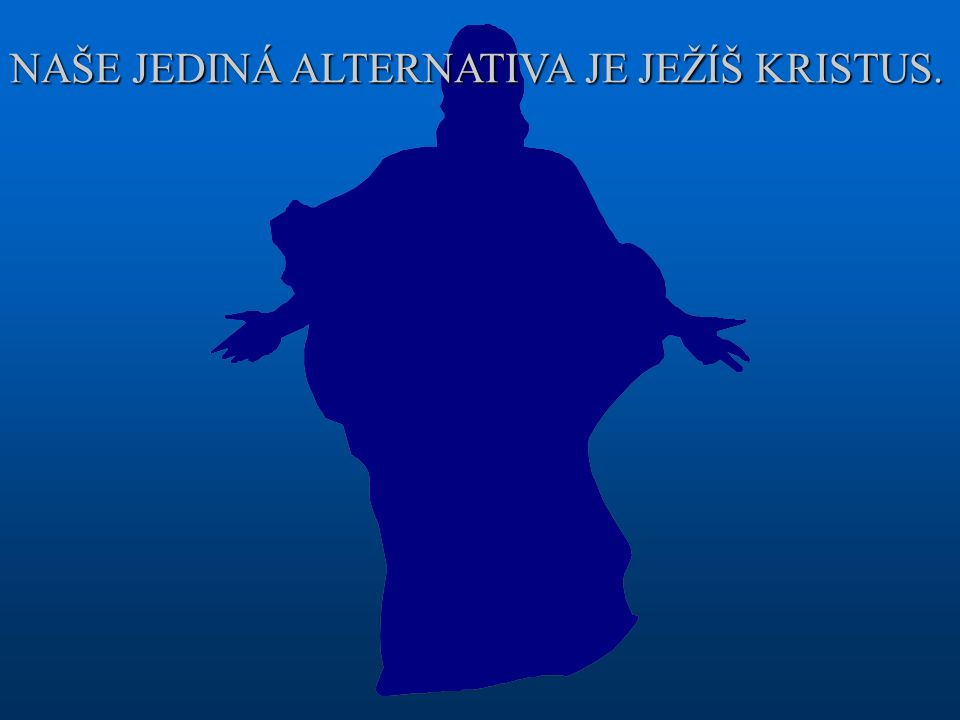 NAŠE JEDINÁ ALTERNATIVA JE JEŽÍŠ KRISTUS.