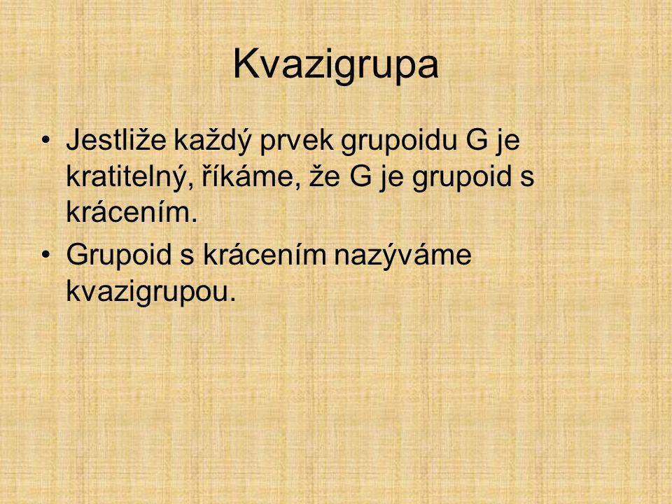 Kvazigrupa Jestliže každý prvek grupoidu G je kratitelný, říkáme, že G je grupoid s krácením.