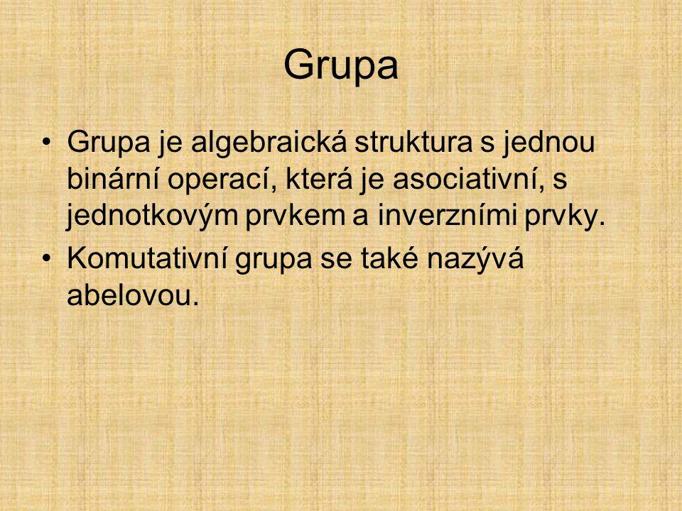 Grupa Grupa je algebraická struktura s jednou binární operací, která je asociativní, s jednotkovým prvkem a inverzními prvky.