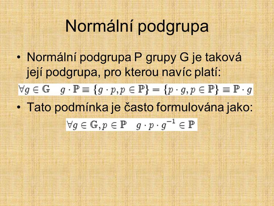 Normální podgrupa Normální podgrupa P grupy G je taková její podgrupa, pro kterou navíc platí: Tato podmínka je často formulována jako: