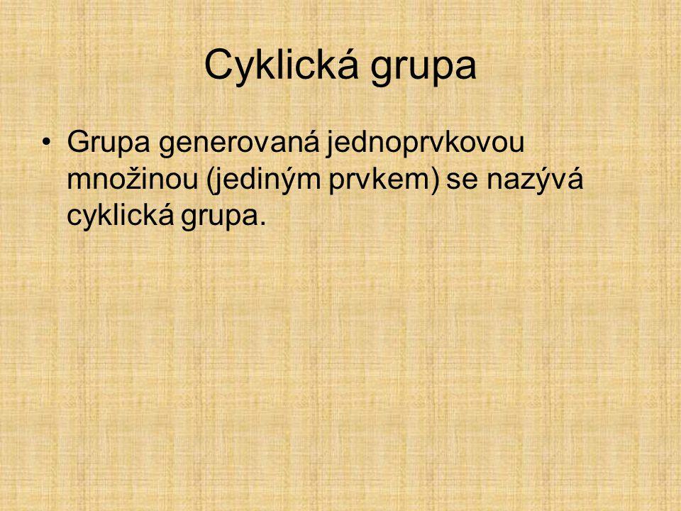 Cyklická grupa Grupa generovaná jednoprvkovou množinou (jediným prvkem) se nazývá cyklická grupa.