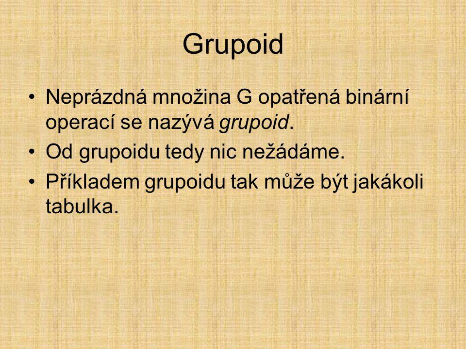 Grupoid Neprázdná množina G opatřená binární operací se nazývá grupoid. Od grupoidu tedy nic nežádáme.