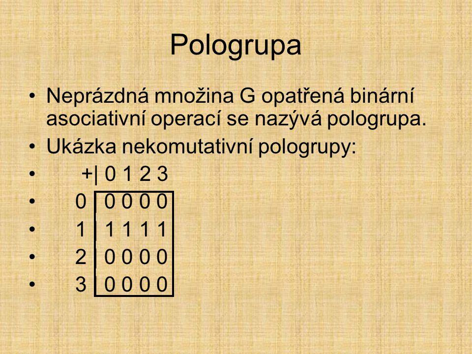 Pologrupa Neprázdná množina G opatřená binární asociativní operací se nazývá pologrupa. Ukázka nekomutativní pologrupy: