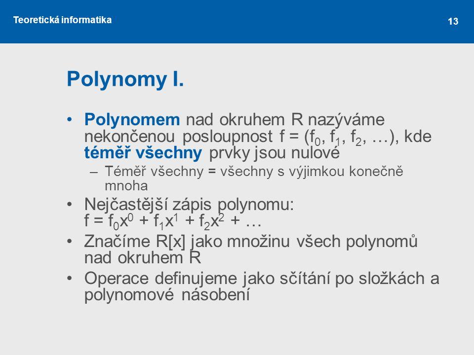 Polynomy I. Polynomem nad okruhem R nazýváme nekončenou posloupnost f = (f0, f1, f2, …), kde téměř všechny prvky jsou nulové.