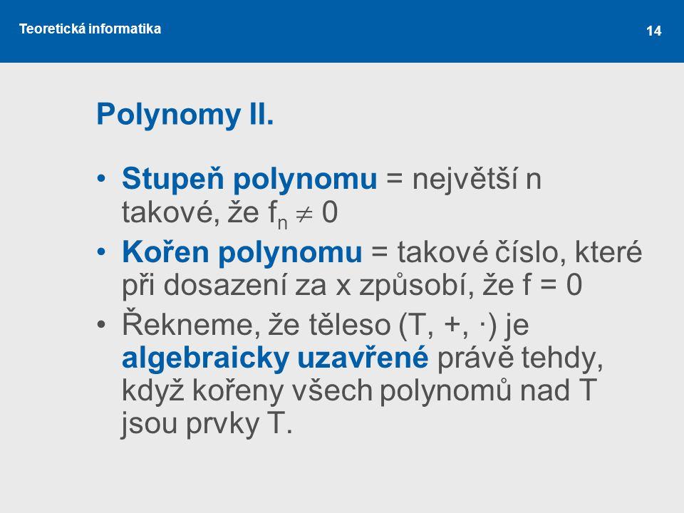 Polynomy II. Stupeň polynomu = největší n takové, že fn  0. Kořen polynomu = takové číslo, které při dosazení za x způsobí, že f = 0.