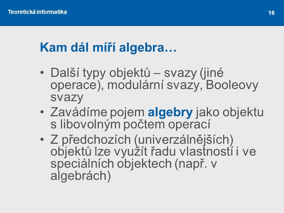 Kam dál míří algebra… Další typy objektů – svazy (jiné operace), modulární svazy, Booleovy svazy.