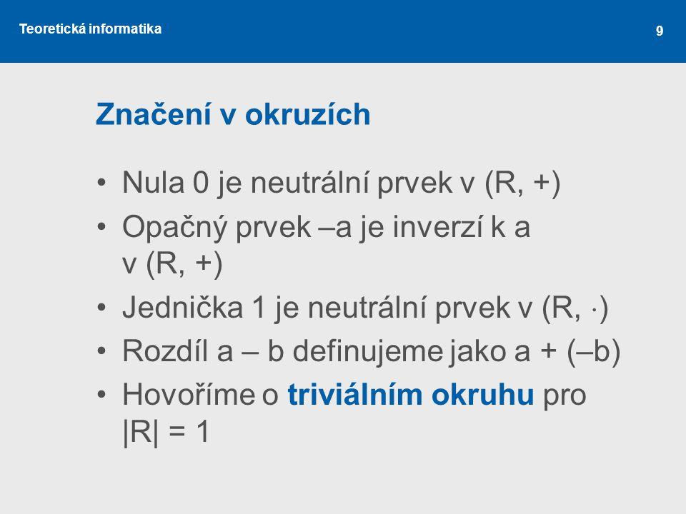 Značení v okruzích Nula 0 je neutrální prvek v (R, +) Opačný prvek –a je inverzí k a v (R, +) Jednička 1 je neutrální prvek v (R, )