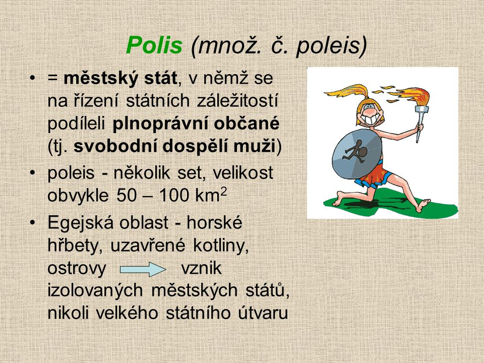 Polis (množ. č. poleis) = městský stát, v němž se na řízení státních záležitostí podíleli plnoprávní občané (tj. svobodní dospělí muži)