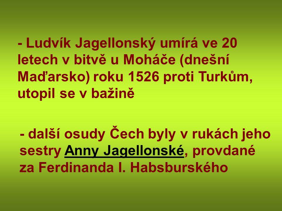 - Ludvík Jagellonský umírá ve 20 letech v bitvě u Moháče (dnešní Maďarsko) roku 1526 proti Turkům, utopil se v bažině