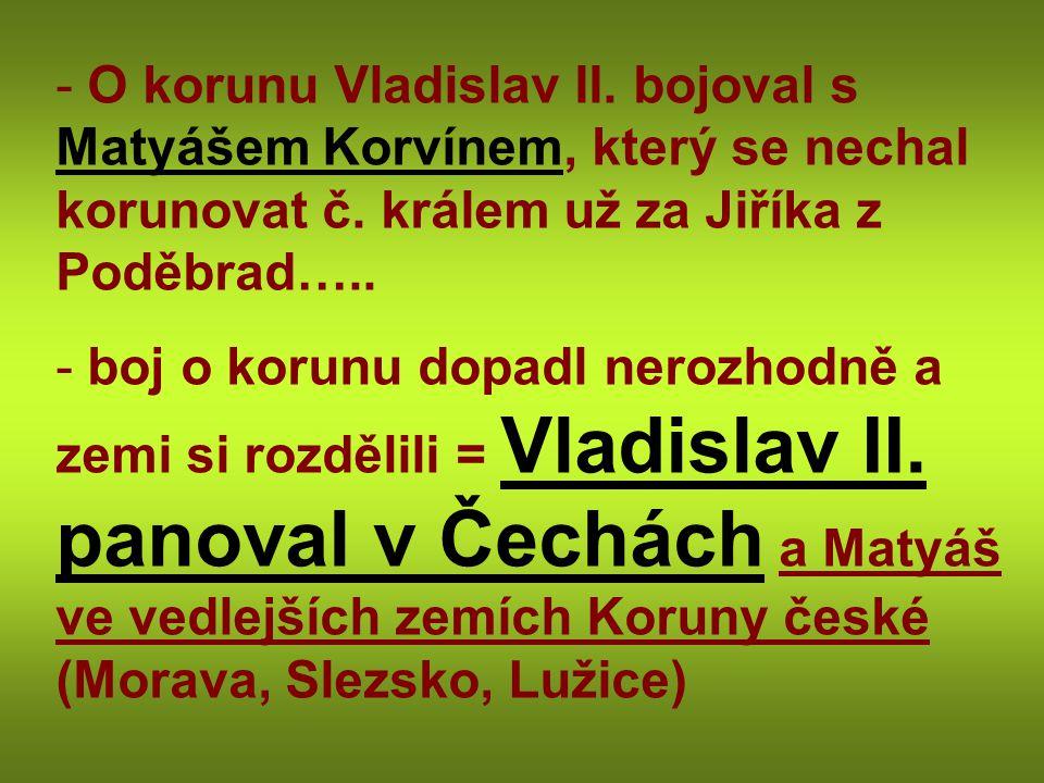 O korunu Vladislav II. bojoval s Matyášem Korvínem, který se nechal korunovat č. králem už za Jiříka z Poděbrad…..