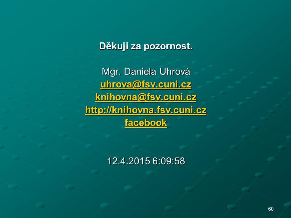 Děkuji za pozornost. Mgr. Daniela Uhrová. uhrova@fsv.cuni.cz. knihovna@fsv.cuni.cz. http://knihovna.fsv.cuni.cz.