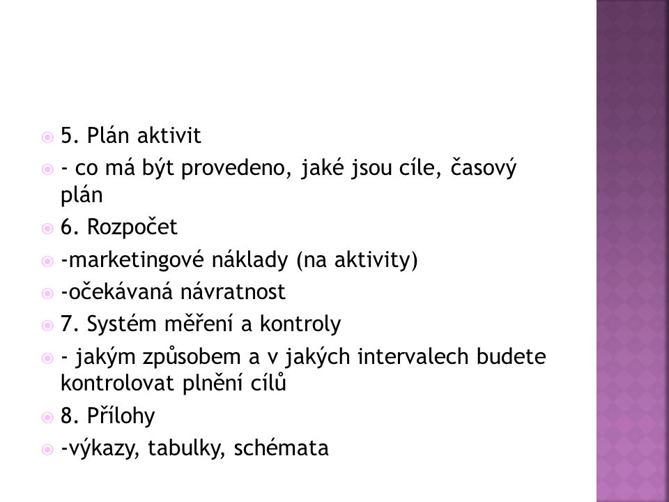 5. Plán aktivit - co má být provedeno, jaké jsou cíle, časový plán. 6. Rozpočet. -marketingové náklady (na aktivity)