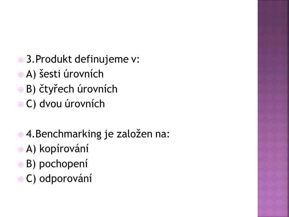 3.Produkt definujeme v: A) šesti úrovních. B) čtyřech úrovních. C) dvou úrovních. 4.Benchmarking je založen na:
