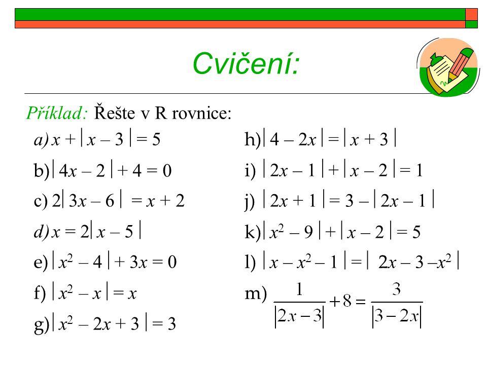 Cvičení: Příklad: Řešte v R rovnice: x + x – 3 = 5 4x – 2 + 4 = 0