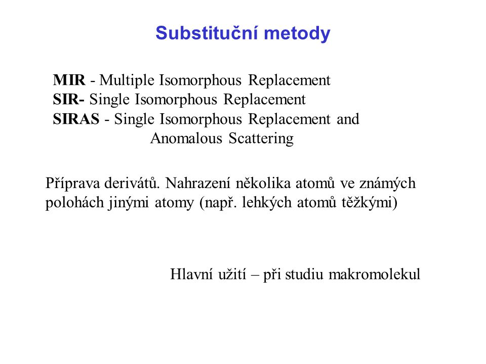 Substituční metody MIR - Multiple Isomorphous Replacement SIR- Single Isomorphous Replacement SIRAS - Single Isomorphous Replacement and.