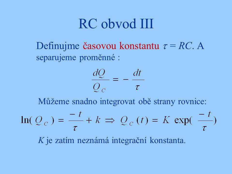 RC obvod III Definujme časovou konstantu  = RC. A separujeme proměnné : Můžeme snadno integrovat obě strany rovnice: