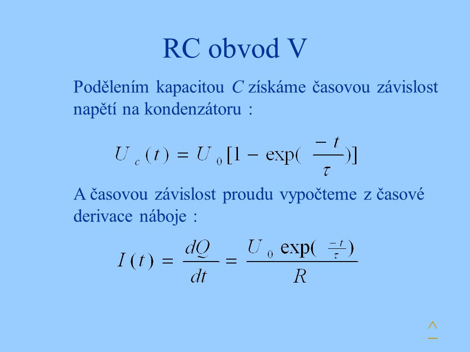 RC obvod V Podělením kapacitou C získáme časovou závislost napětí na kondenzátoru : A časovou závislost proudu vypočteme z časové derivace náboje :