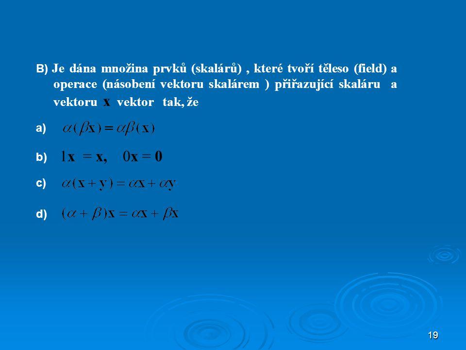 B) Je dána množina prvků (skalárů) , které tvoří těleso (field) a operace (násobení vektoru skalárem ) přiřazující skaláru a vektoru x vektor tak, že