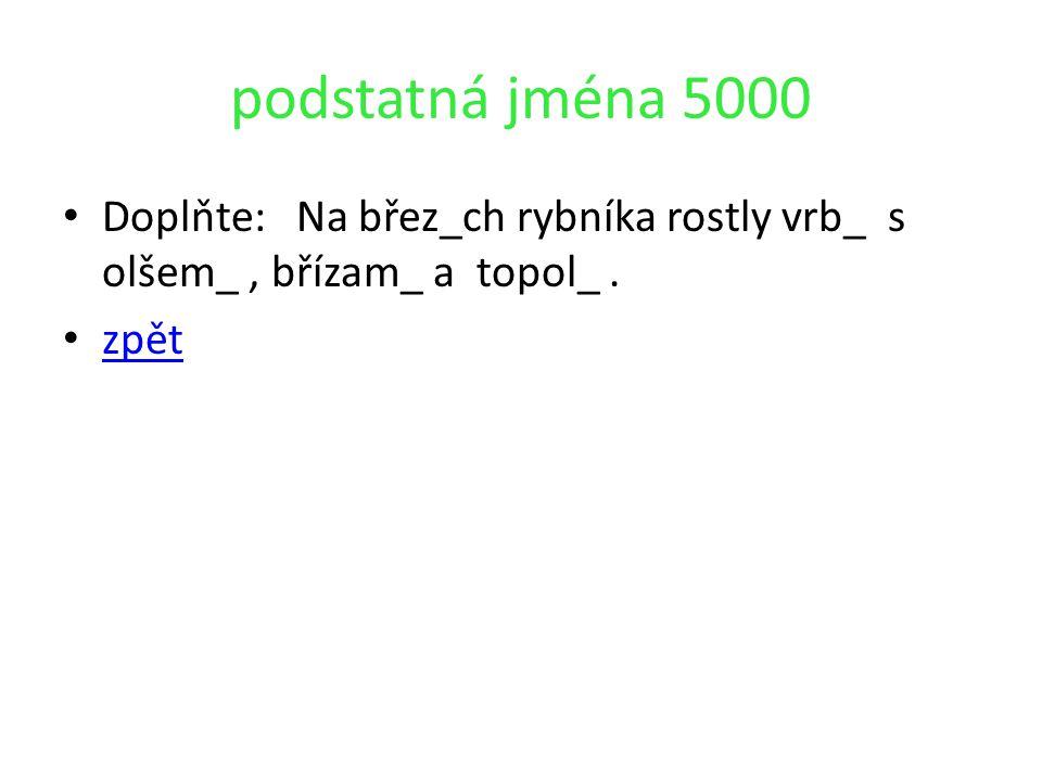 podstatná jména 5000 Doplňte: Na břez_ch rybníka rostly vrb_ s olšem_ , břízam_ a topol_ . zpět