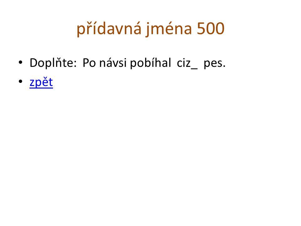 přídavná jména 500 Doplňte: Po návsi pobíhal ciz_ pes. zpět