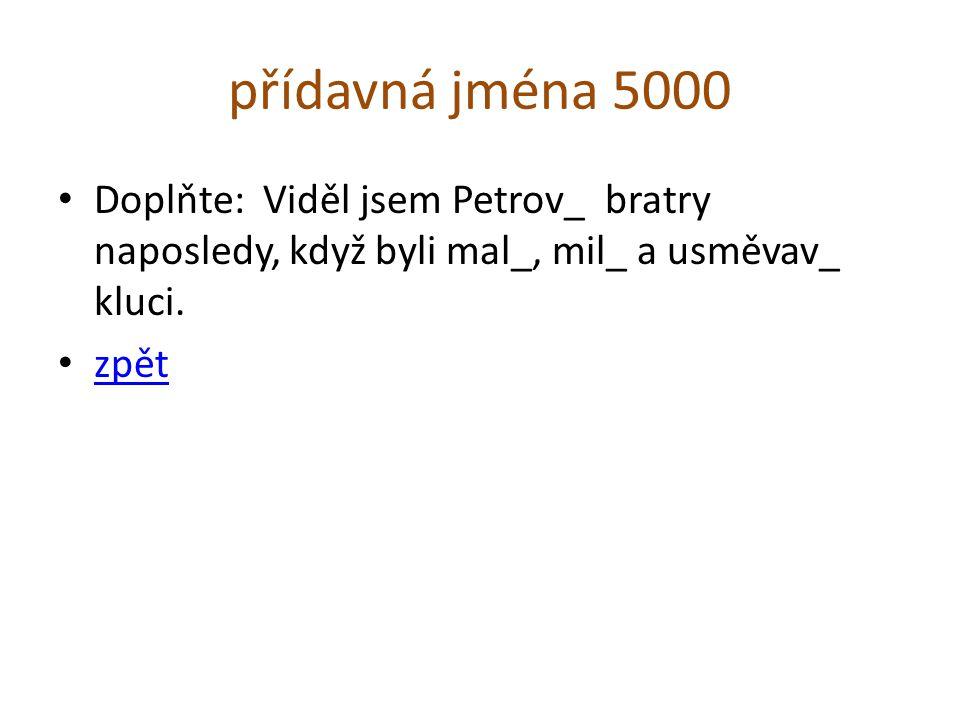 přídavná jména 5000 Doplňte: Viděl jsem Petrov_ bratry naposledy, když byli mal_, mil_ a usměvav_ kluci.
