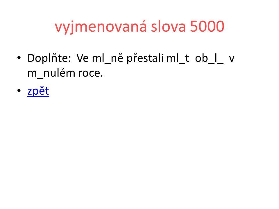 vyjmenovaná slova 5000 Doplňte: Ve ml_ně přestali ml_t ob_l_ v m_nulém roce. zpět
