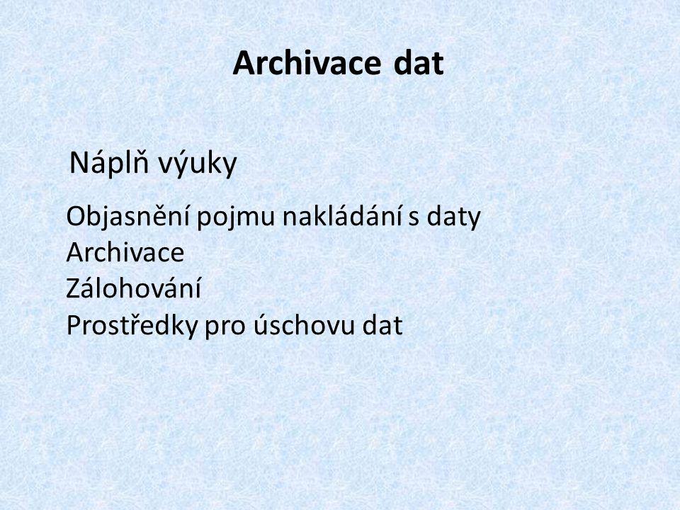 Archivace dat Náplň výuky Objasnění pojmu nakládání s daty Archivace