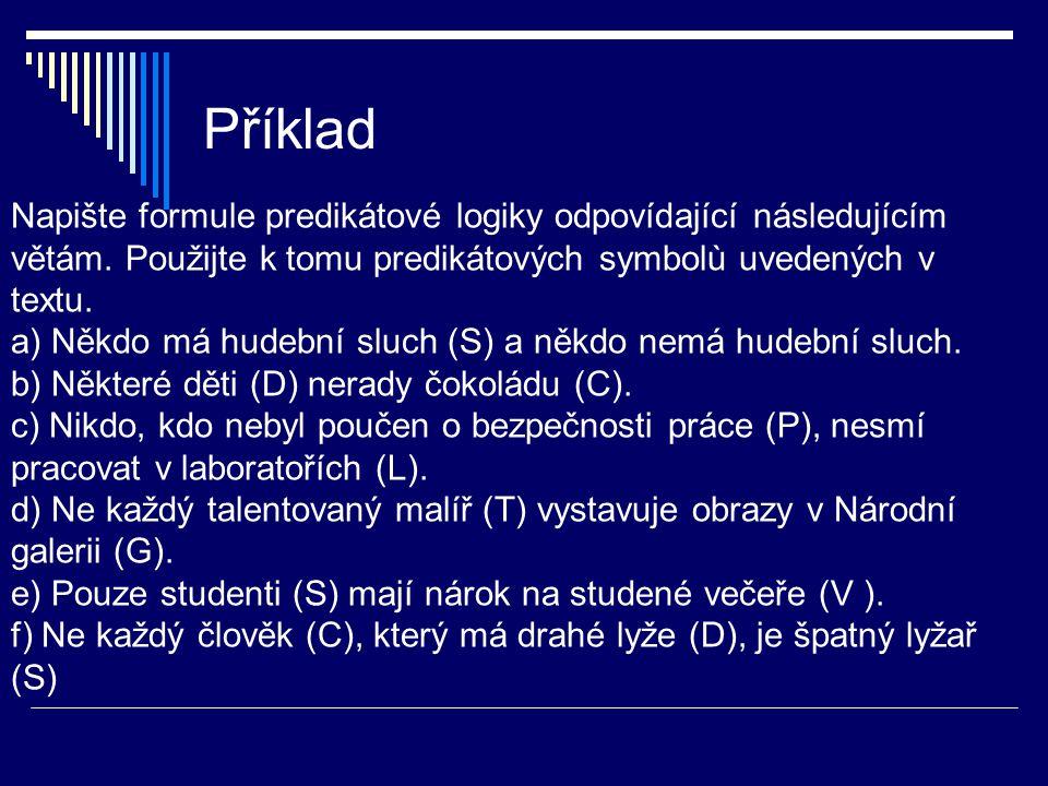 Příklad Napište formule predikátové logiky odpovídající následujícím větám. Použijte k tomu predikátových symbolù uvedených v textu.