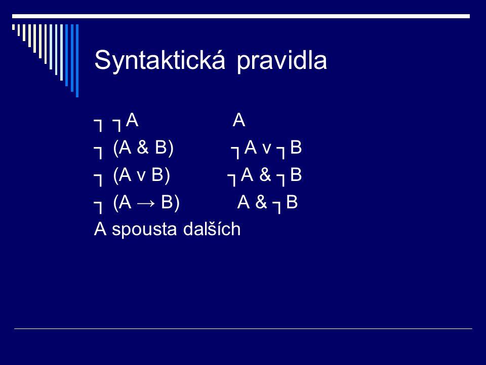 Syntaktická pravidla ┐ ┐A A ┐ (A & B) ┐A v ┐B ┐ (A v B) ┐A & ┐B
