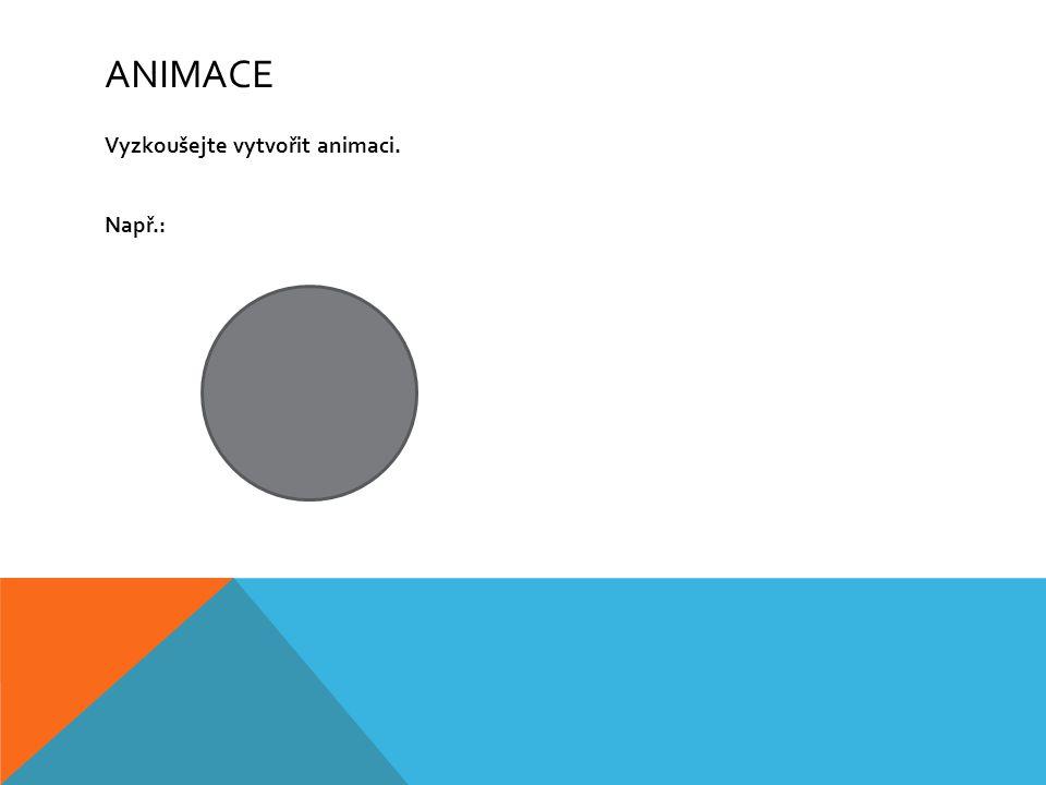 Animace Vyzkoušejte vytvořit animaci. Např.: