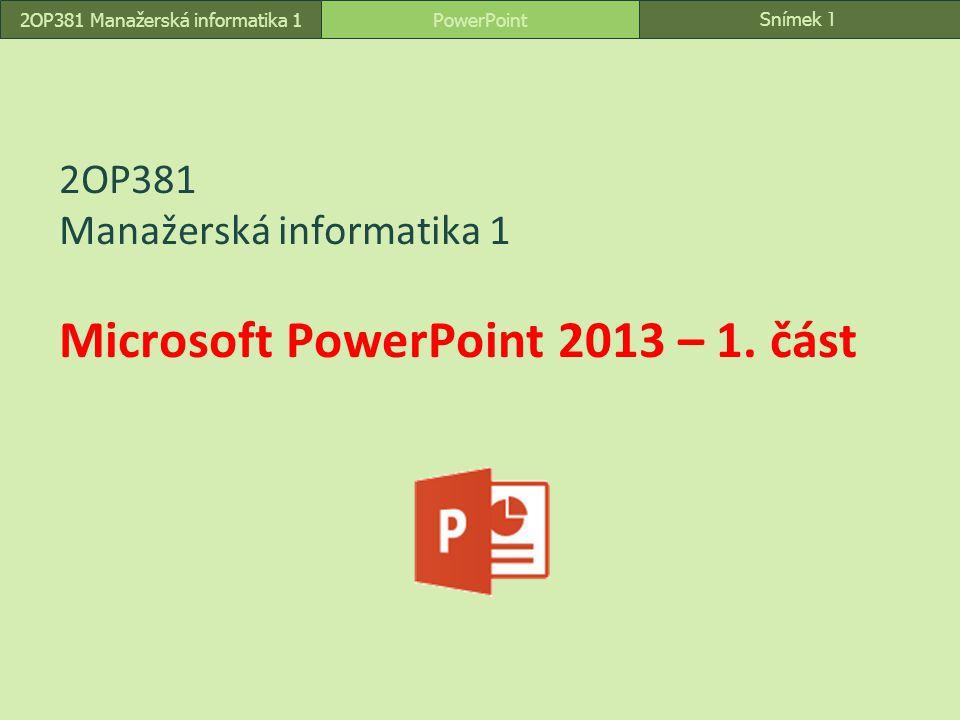 2OP381 Manažerská informatika 1 Microsoft PowerPoint 2013 – 1. část