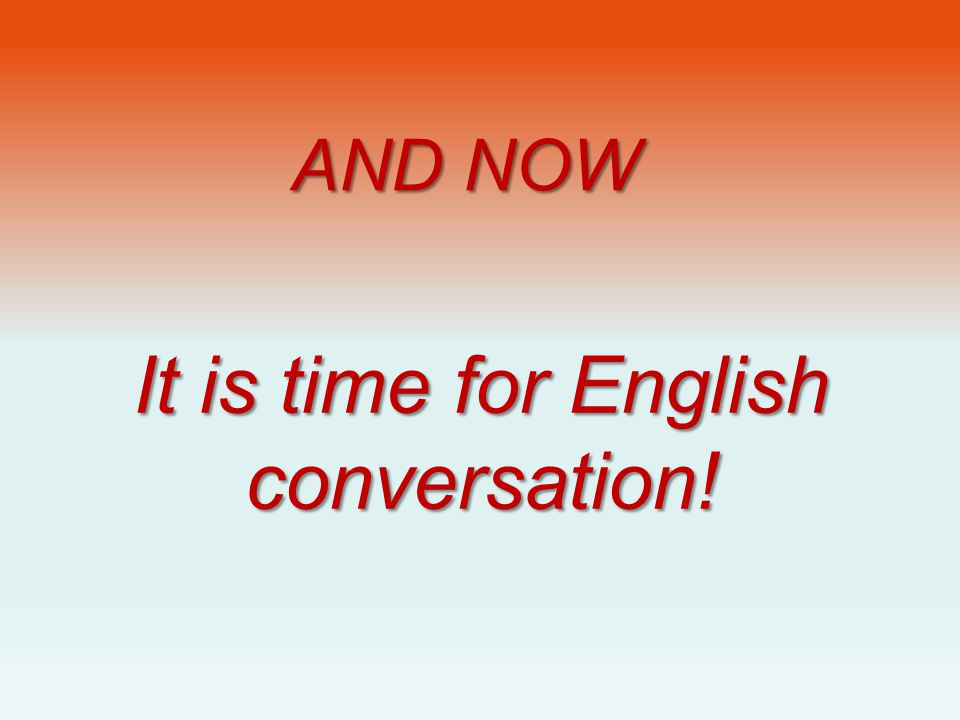 It is time for English conversation!