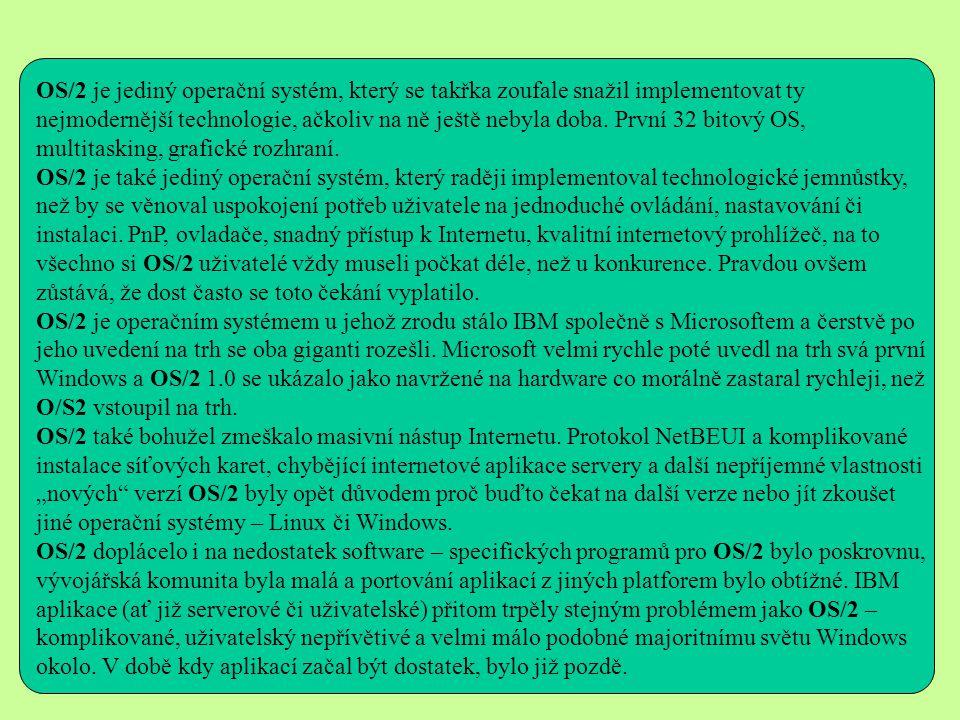 OS/2 je jediný operační systém, který se takřka zoufale snažil implementovat ty nejmodernější technologie, ačkoliv na ně ještě nebyla doba. První 32 bitový OS, multitasking, grafické rozhraní.