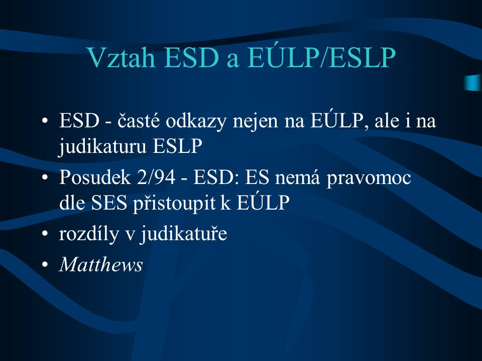 Vztah ESD a EÚLP/ESLP ESD - časté odkazy nejen na EÚLP, ale i na judikaturu ESLP. Posudek 2/94 - ESD: ES nemá pravomoc dle SES přistoupit k EÚLP.