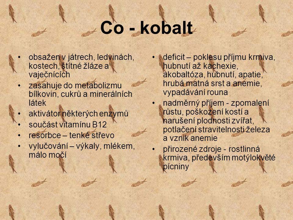 Co - kobalt obsažen v játrech, ledvinách, kostech, štítné žláze a vaječnících. zasahuje do metabolizmu bílkovin, cukrů a minerálních látek.