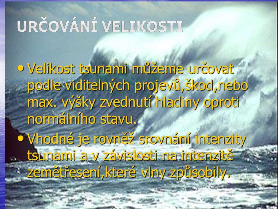 Určování velikosti Velikost tsunami můžeme určovat podle viditelných projevů,škod,nebo max. výšky zvednutí hladiny oproti normálního stavu.