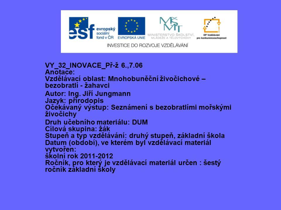 VY_32_INOVACE_Př-ž 6.,7.06 Anotace: Vzdělávací oblast: Mnohobuněční živočichové – bezobratlí - žahavci