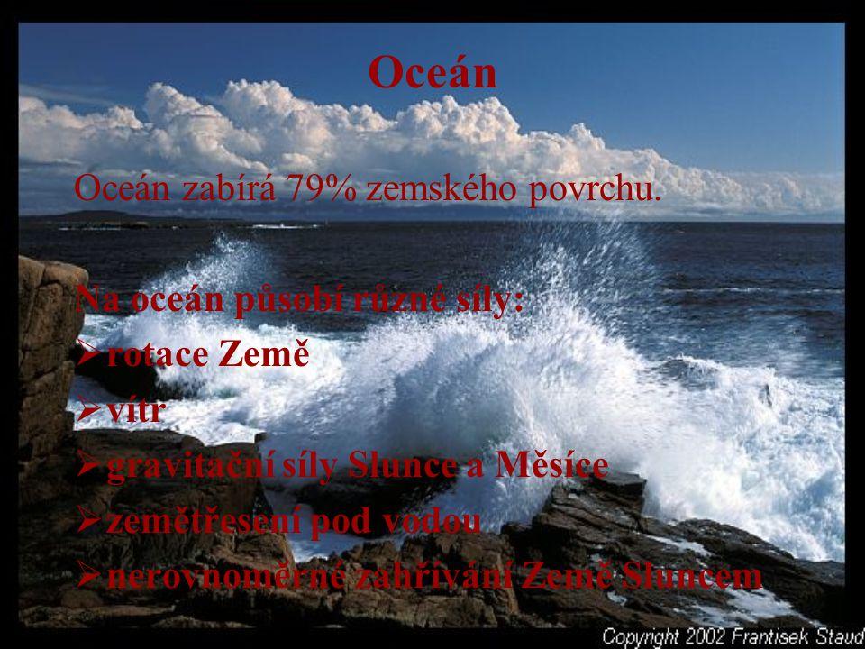 Oceán Oceán zabírá 79% zemského povrchu. Na oceán působí různé síly: