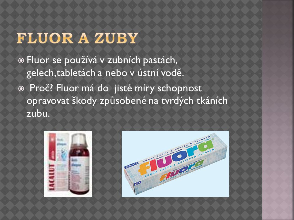 Fluor a zuby Fluor se používá v zubních pastách, gelech,tabletách a nebo v ústní vodě.