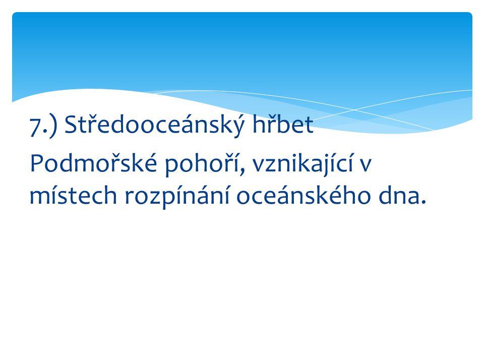 7.) Středooceánský hřbet Podmořské pohoří, vznikající v místech rozpínání oceánského dna.