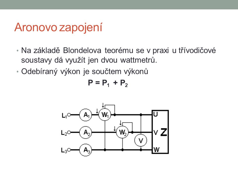 Aronovo zapojení Na základě Blondelova teorému se v praxi u třívodičové soustavy dá využít jen dvou wattmetrů.