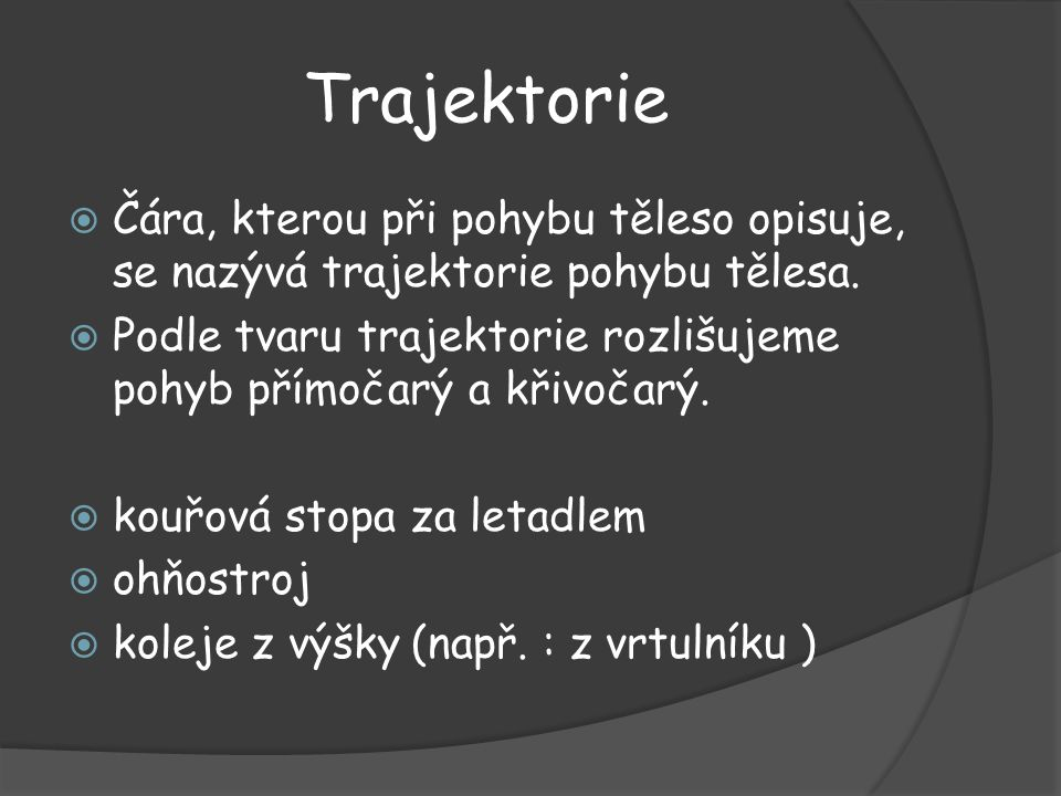 Trajektorie Čára, kterou při pohybu těleso opisuje, se nazývá trajektorie pohybu tělesa.