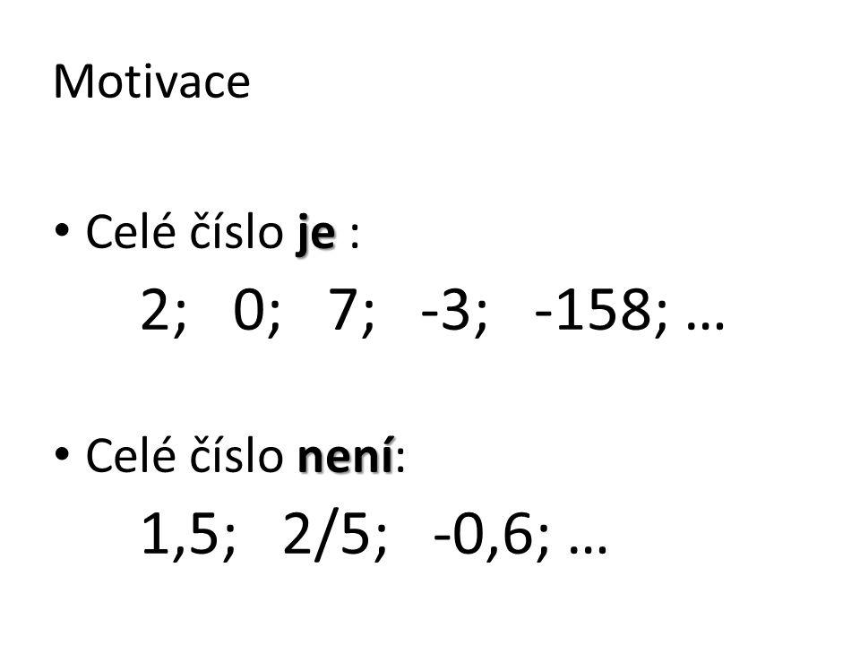 Motivace Celé číslo je : 2; 0; 7; -3; -158; … Celé číslo není: 1,5; 2/5; -0,6; …