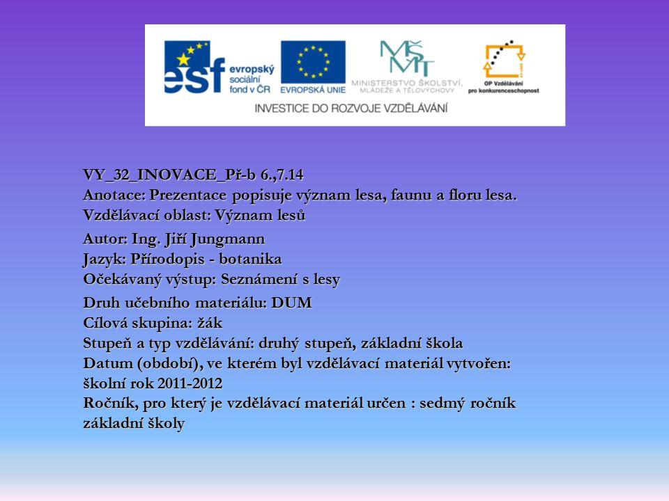 VY_32_INOVACE_Př-b 6.,7.14 Anotace: Prezentace popisuje význam lesa, faunu a floru lesa. Vzdělávací oblast: Význam lesů