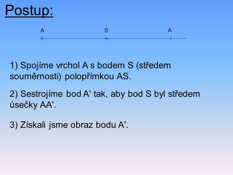 Postup: A. S. A´ 1) Spojíme vrchol A s bodem S (středem souměrnosti) polopřímkou AS. 2) Sestrojíme bod A tak, aby bod S byl středem úsečky AA .